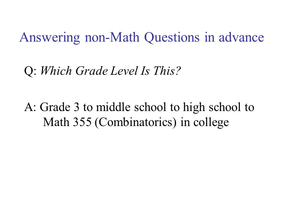 Answering non-Math Questions in advance Q: Which Grade Level Is This? A: Grade 3 to middle school to high school to Math 355 (Combinatorics) in colleg