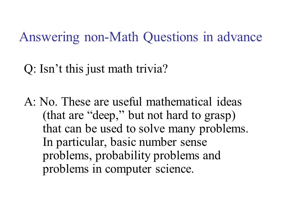 Answering non-Math Questions in advance Q: Isnt this just math trivia? A: No. These are useful mathematical ideas (that are deep, but not hard to gras