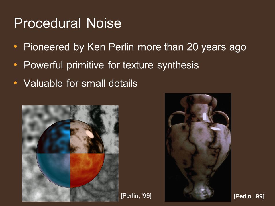 Procedural Noise Pioneered by Ken Perlin more than 20 years ago Powerful primitive for texture synthesis Valuable for small details [Perlin, 99]