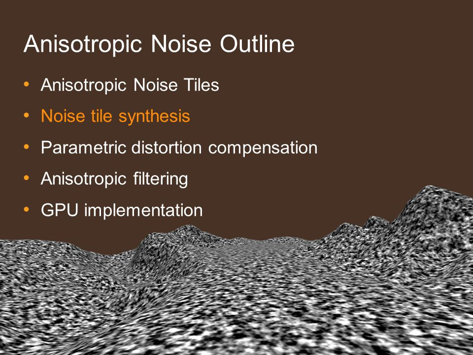 Anisotropic Noise Outline Anisotropic Noise Tiles Noise tile synthesis Parametric distortion compensation Anisotropic filtering GPU implementation