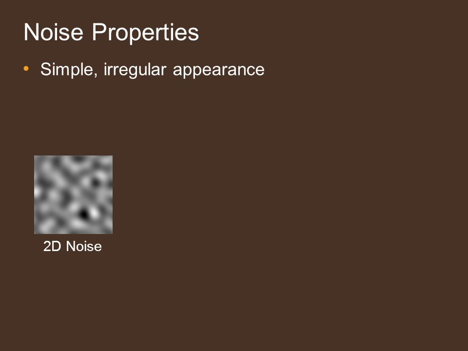 Noise Properties Simple, irregular appearance – Octaves combine for complex textures – Use directly or as input to another function Noise Octaves Summed (Fractal) Noise + + + + =