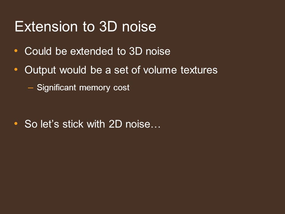 Extension to 3D noise Could be extended to 3D noise Output would be a set of volume textures – Significant memory cost So lets stick with 2D noise…