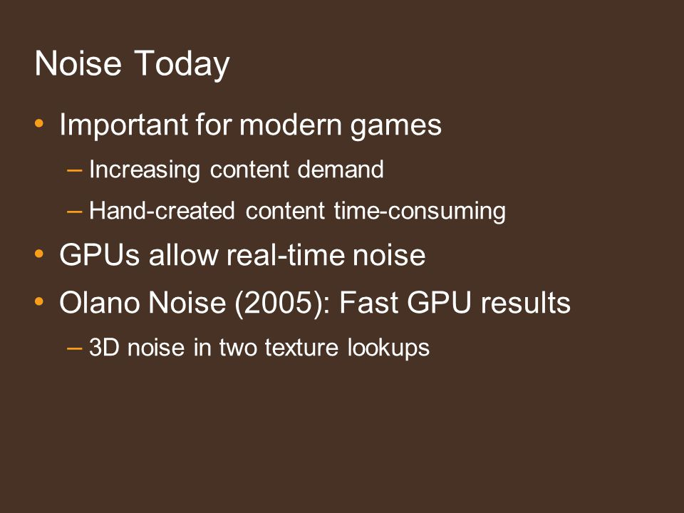 Noise Today Important for modern games – Increasing content demand – Hand-created content time-consuming GPUs allow real-time noise Olano Noise (2005): Fast GPU results – 3D noise in two texture lookups