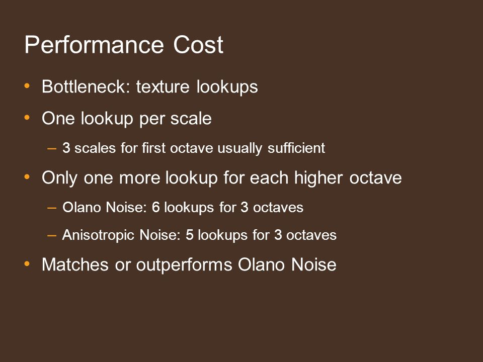 Bottleneck: texture lookups One lookup per scale – 3 scales for first octave usually sufficient Only one more lookup for each higher octave – Olano Noise: 6 lookups for 3 octaves – Anisotropic Noise: 5 lookups for 3 octaves Matches or outperforms Olano Noise Performance Cost