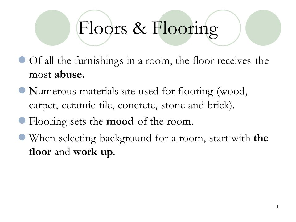 Floors & Flooring Of all the furnishings in a room, the floor receives the most abuse. Numerous materials are used for flooring (wood, carpet, ceramic