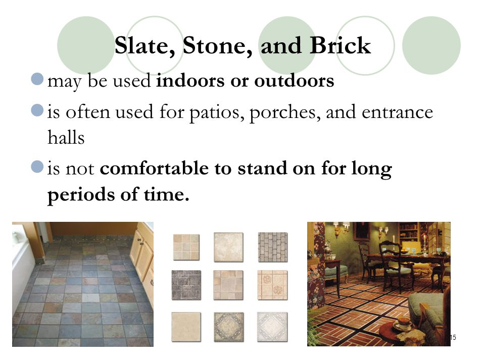 Slate, Stone, and Brick may be used indoors or outdoors is often used for patios, porches, and entrance halls is not comfortable to stand on for long