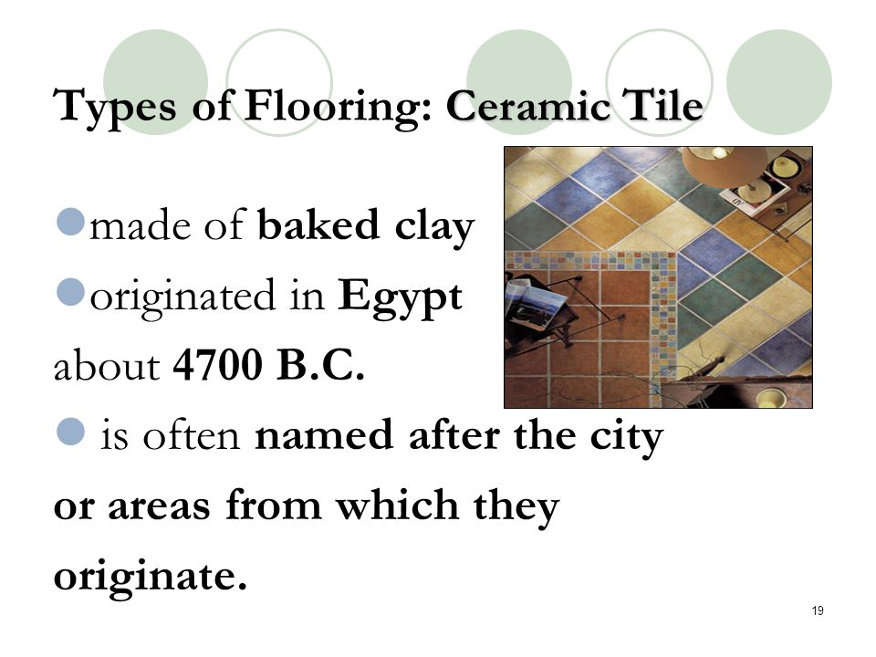 Ceramic Tile Types of Flooring: Ceramic Tile made of baked clay originated in Egypt about 4700 B.C. is often named after the city or areas from which