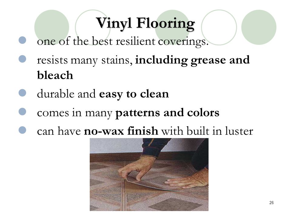 Vinyl Flooring one of the best resilient coverings. resists many stains, including grease and bleach durable and easy to clean comes in many patterns