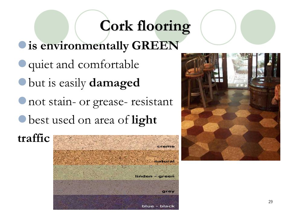 Cork flooring is environmentally GREEN quiet and comfortable but is easily damaged not stain- or grease- resistant best used on area of light traffic