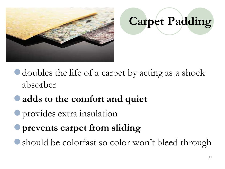 Carpet Padding doubles the life of a carpet by acting as a shock absorber adds to the comfort and quiet provides extra insulation prevents carpet from
