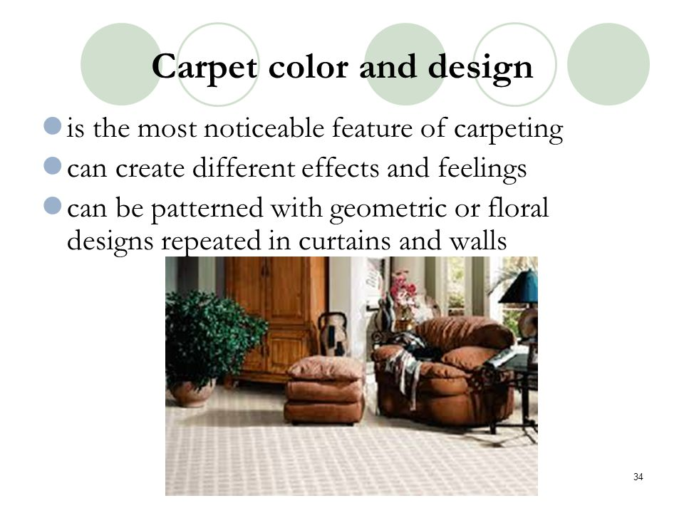 Carpet color and design is the most noticeable feature of carpeting can create different effects and feelings can be patterned with geometric or flora