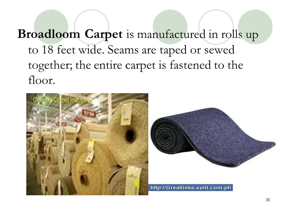 Broadloom Carpet is manufactured in rolls up to 18 feet wide. Seams are taped or sewed together; the entire carpet is fastened to the floor. 36