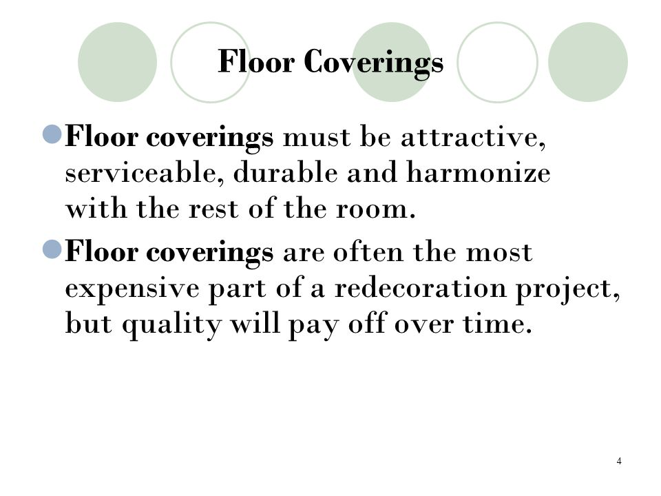 Floor Coverings Floor coverings must be attractive, serviceable, durable and harmonize with the rest of the room. Floor coverings are often the most e