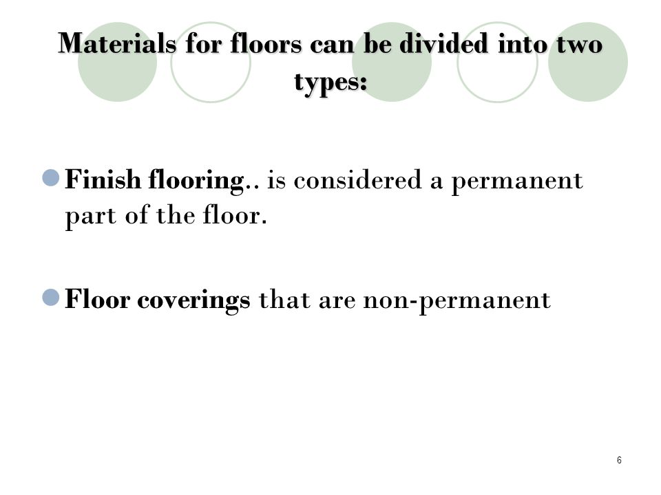 Types of Flooring Wood is t he most popular finish flooring, wood is attractive, comfortable and provides warmth to the room.