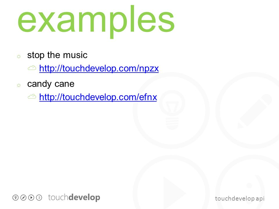 touchdevelop api examples o stop the music http://touchdevelop.com/npzxhttp://touchdevelop.com/npzx o candy cane http://touchdevelop.com/efnxhttp://touchdevelop.com/efnx