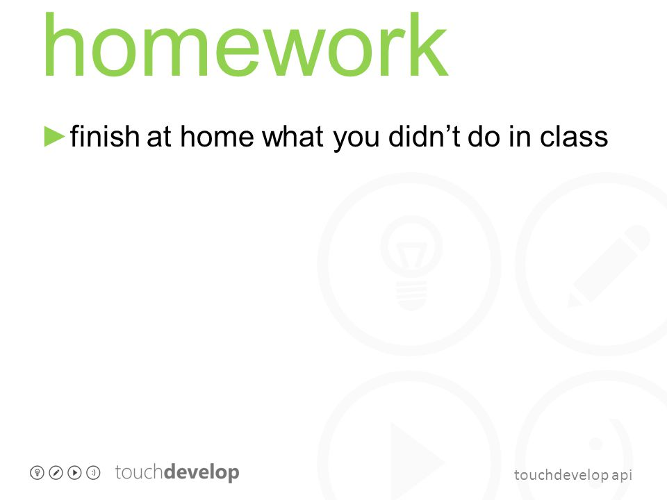 touchdevelop api homework finish at home what you didnt do in class