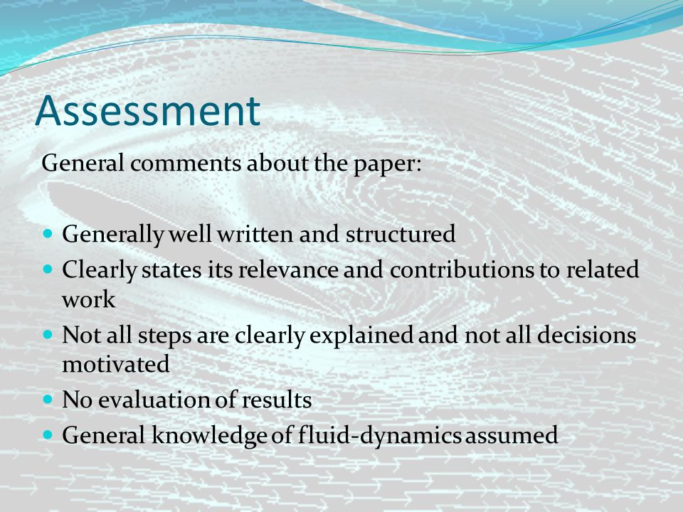 Assessment General comments about the paper: Generally well written and structured Clearly states its relevance and contributions to related work Not all steps are clearly explained and not all decisions motivated No evaluation of results General knowledge of fluid-dynamics assumed