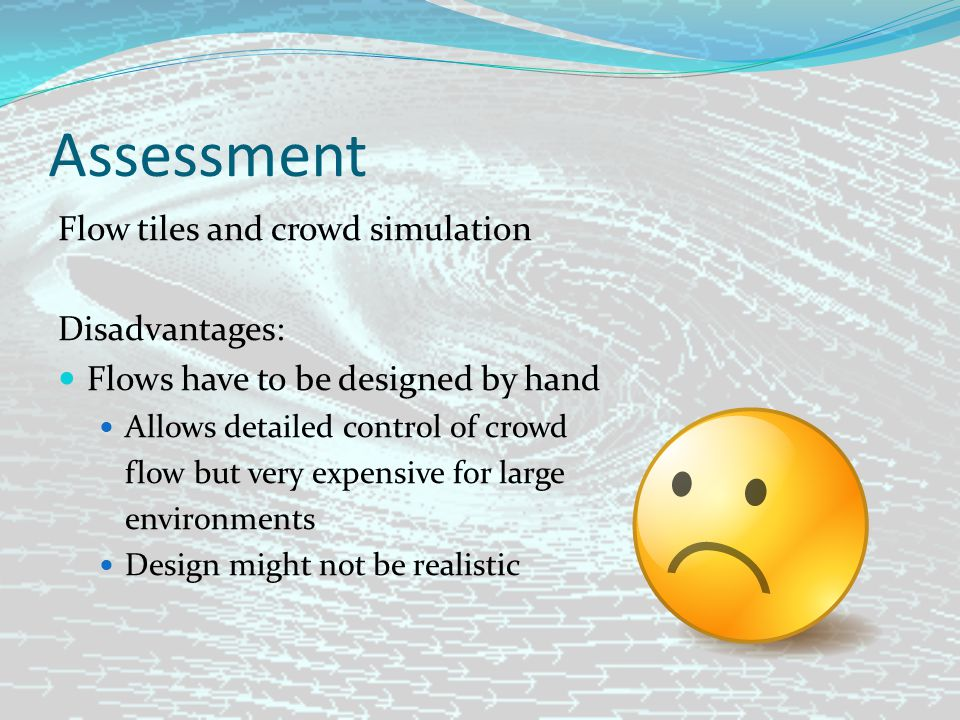 Assessment Flow tiles and crowd simulation Disadvantages: Flows have to be designed by hand Allows detailed control of crowd flow but very expensive for large environments Design might not be realistic