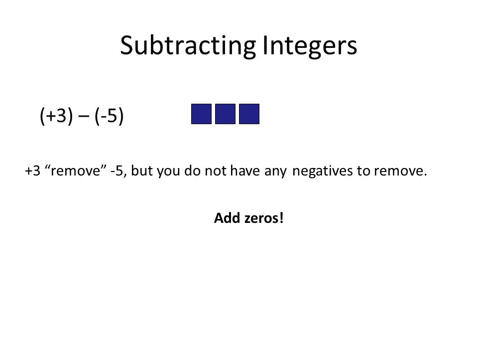 Subtracting Integers (+3) – (-5) +3 remove -5, but you do not have any negatives to remove.