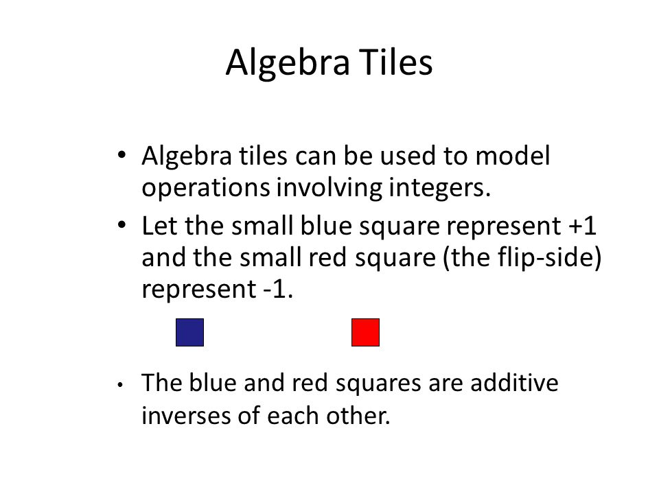 Algebra Tiles Algebra tiles can be used to model operations involving integers. Let the small blue square represent +1 and the small red square (the f