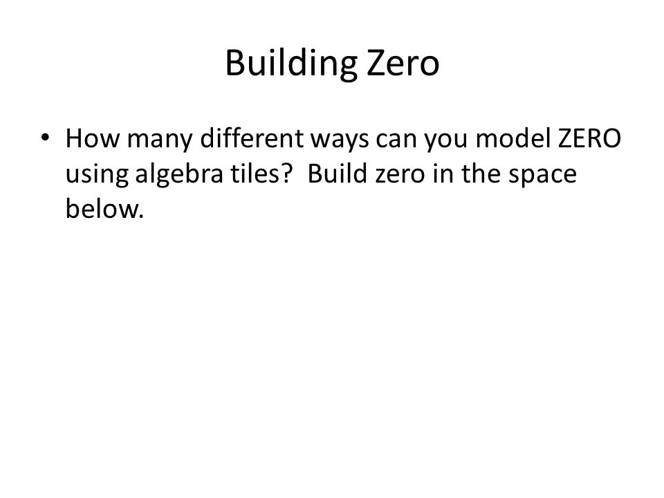 Building Zero How many different ways can you model ZERO using algebra tiles? Build zero in the space below.