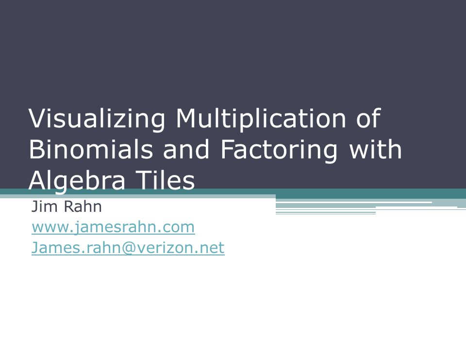 Visualizing Multiplication of Binomials and Factoring with Algebra Tiles Jim Rahn www.jamesrahn.com James.rahn@verizon.net