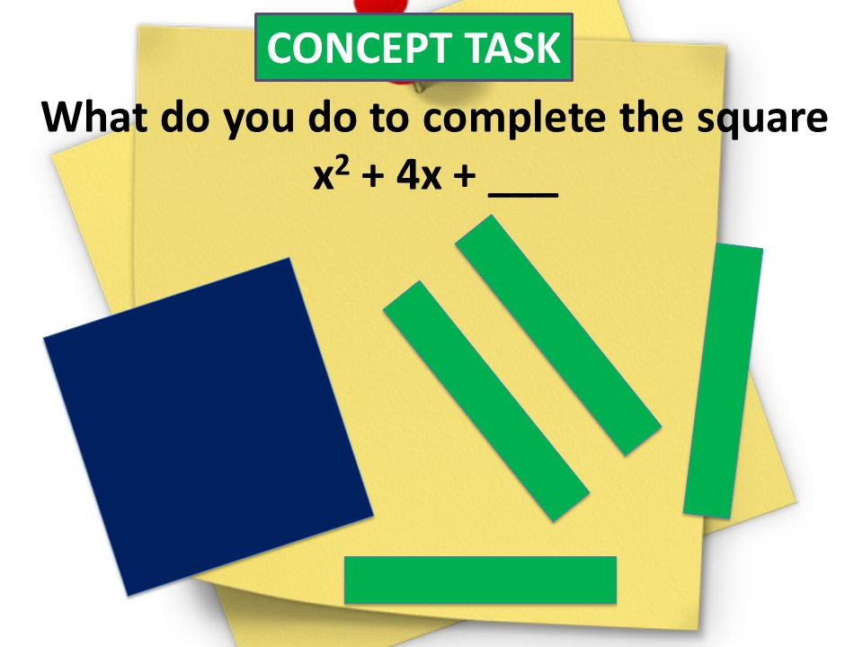 CONCEPT TASK What do you do to complete the square x 2 + 4x + ___