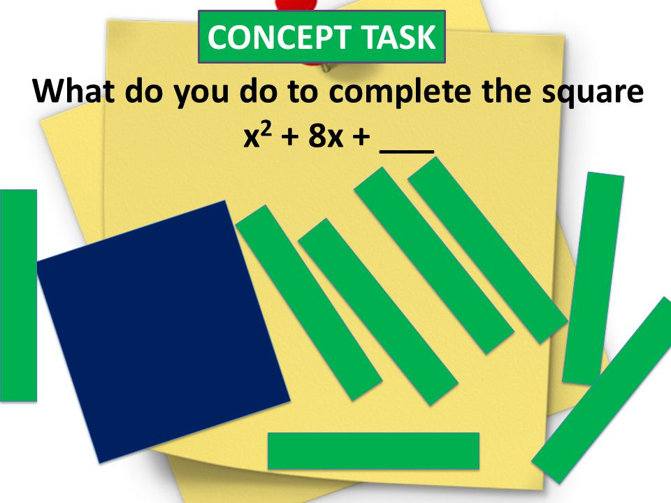 CONCEPT TASK What do you do to complete the square x 2 + 8x + ___
