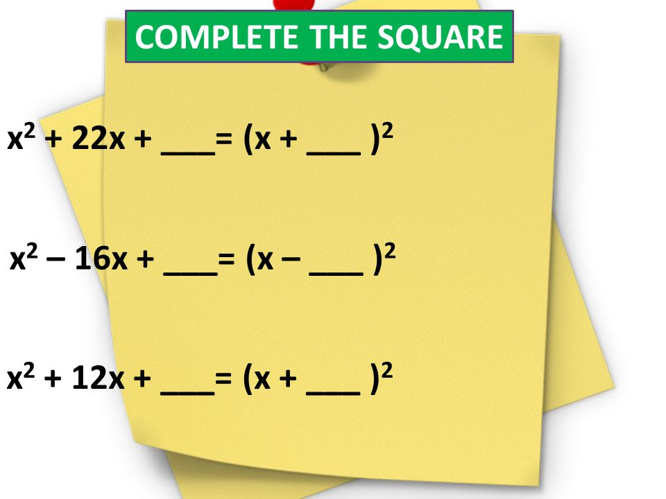 COMPLETE THE SQUARE x 2 + 22x + ___= (x + ___ ) 2 x 2 – 16x + ___= (x – ___ ) 2 x 2 + 12x + ___= (x + ___ ) 2