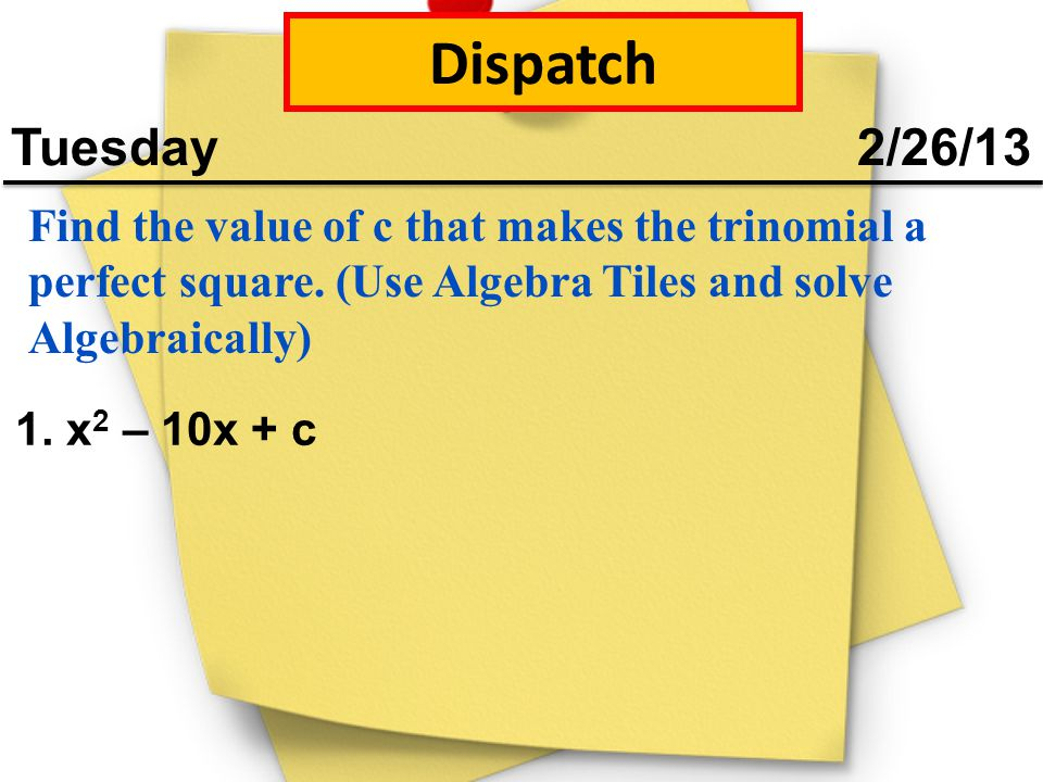 Dispatch Tuesday 2/26/13 Find the value of c that makes the trinomial a perfect square. (Use Algebra Tiles and solve Algebraically) 1. x 2 – 10x + c