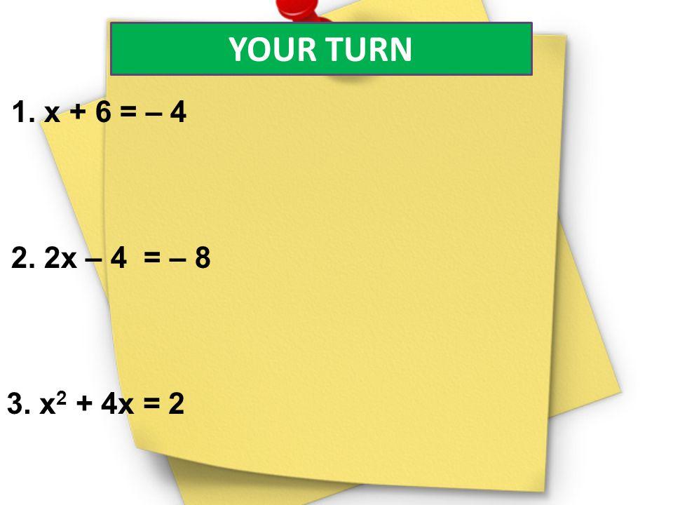 YOUR TURN 1. x + 6 = – 4 2. 2x – 4 = – 8 3. x 2 + 4x = 2