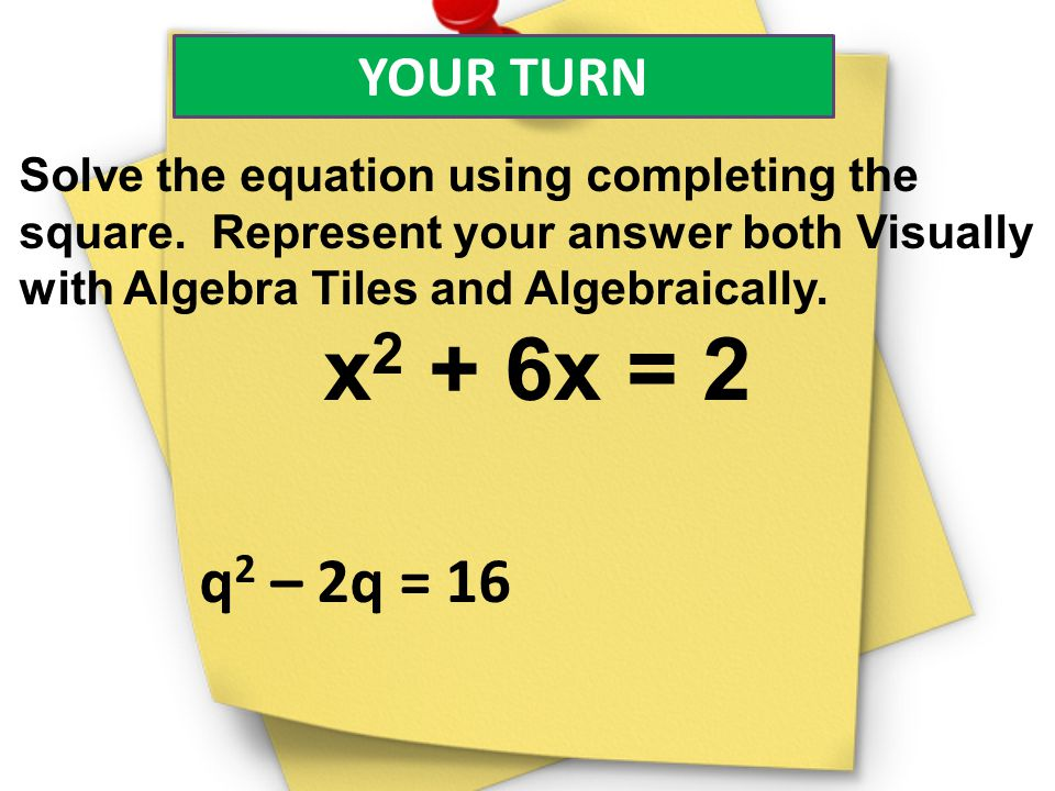YOUR TURN Solve the equation using completing the square. Represent your answer both Visually with Algebra Tiles and Algebraically. x 2 + 6x = 2 q 2 –