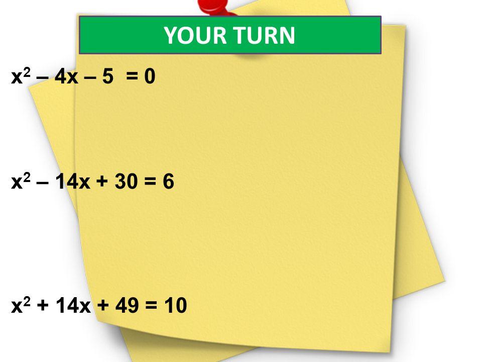 YOUR TURN x 2 – 4x – 5 = 0 x 2 – 14x + 30 = 6 x 2 + 14x + 49 = 10
