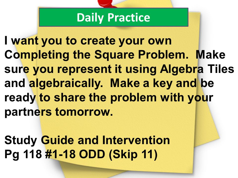 Daily Practice I want you to create your own Completing the Square Problem. Make sure you represent it using Algebra Tiles and algebraically. Make a k