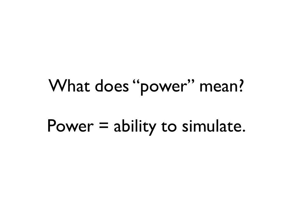 What does power mean? Power = ability to simulate.