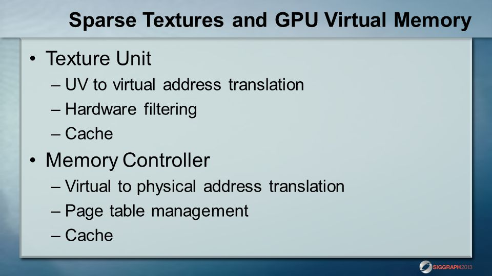 Sparse Textures and GPU Virtual Memory Texture Unit –UV to virtual address translation –Hardware filtering –Cache Memory Controller –Virtual to physical address translation –Page table management –Cache