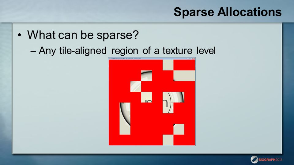 Sparse Allocations What can be sparse? –Any tile-aligned region of a texture level