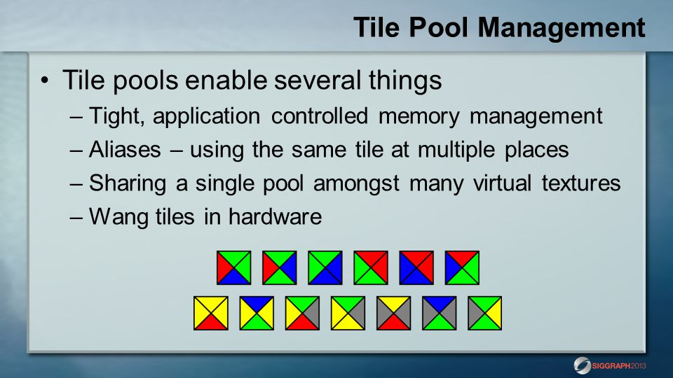 Tile Pool Management Tile pools enable several things –Tight, application controlled memory management –Aliases – using the same tile at multiple places –Sharing a single pool amongst many virtual textures –Wang tiles in hardware