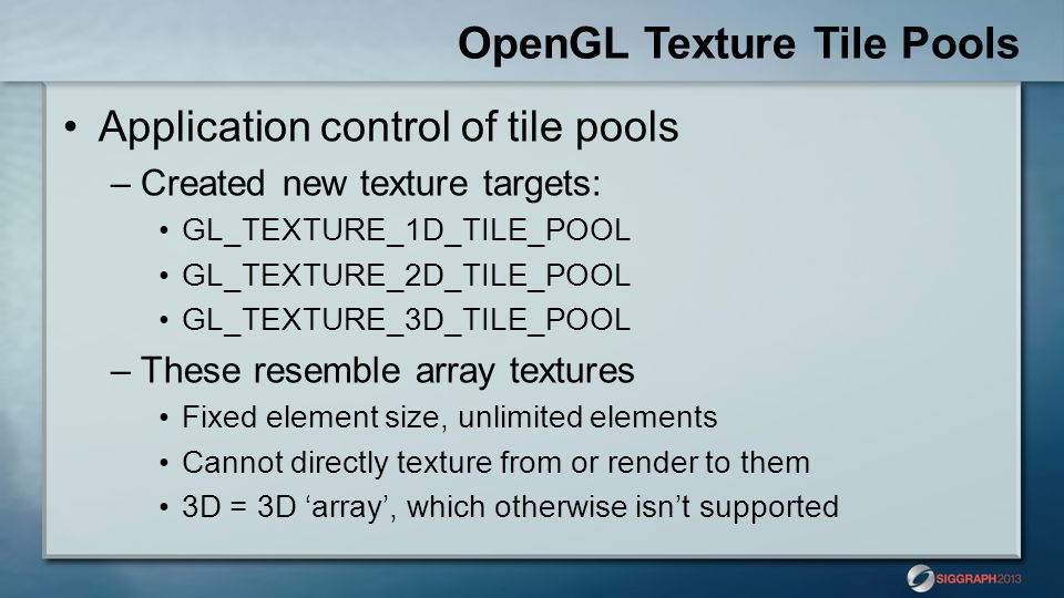 OpenGL Texture Tile Pools Application control of tile pools –Created new texture targets: GL_TEXTURE_1D_TILE_POOL GL_TEXTURE_2D_TILE_POOL GL_TEXTURE_3D_TILE_POOL –These resemble array textures Fixed element size, unlimited elements Cannot directly texture from or render to them 3D = 3D array, which otherwise isnt supported