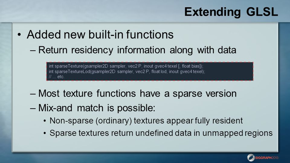 Extending GLSL Added new built-in functions –Return residency information along with data –Most texture functions have a sparse version –Mix-and match is possible: Non-sparse (ordinary) textures appear fully resident Sparse textures return undefined data in unmapped regions int sparseTexture(gsampler2D sampler, vec2 P, inout gvec4 texel [, float bias]); int sparseTextureLod(gsampler2D sampler, vec2 P, float lod, inout gvec4 texel); //...
