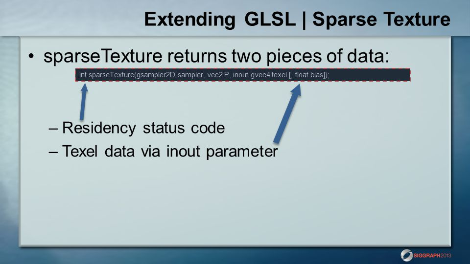 sparseTexture returns two pieces of data: –Residency status code –Texel data via inout parameter Extending GLSL | Sparse Texture int sparseTexture(gsa