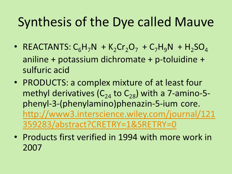 Synthesis of the Dye called Mauve REACTANTS: C 6 H 7 N + K 2 Cr 2 O 7 + C 7 H 9 N + H 2 SO 4 aniline + potassium dichromate + p-toluidine + sulfuric acid PRODUCTS: a complex mixture of at least four methyl derivatives (C 24 to C 28 ) with a 7-amino-5- phenyl-3-(phenylamino)phenazin-5-ium core.