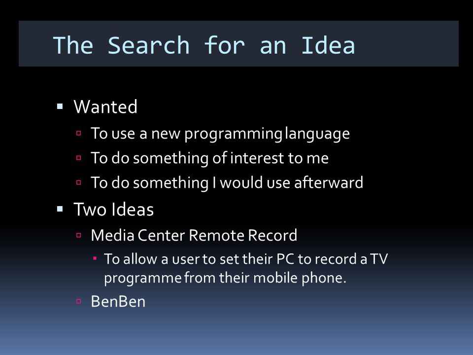 The Search for an Idea Wanted To use a new programming language To do something of interest to me To do something I would use afterward Two Ideas Media Center Remote Record To allow a user to set their PC to record a TV programme from their mobile phone.
