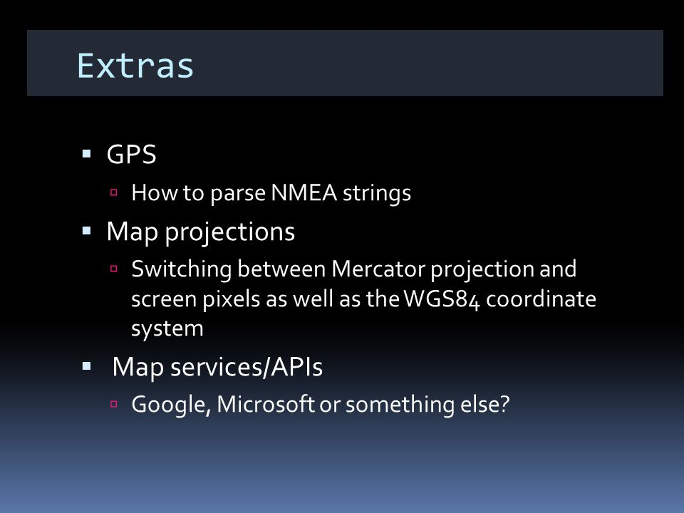 Extras GPS How to parse NMEA strings Map projections Switching between Mercator projection and screen pixels as well as the WGS84 coordinate system Map services/APIs Google, Microsoft or something else