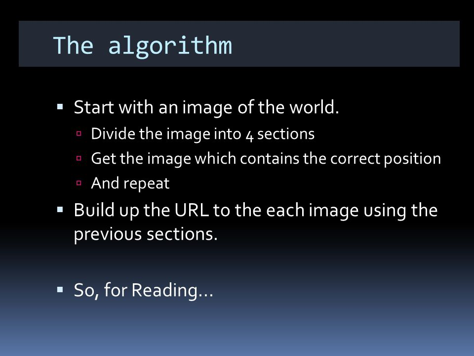 The algorithm Start with an image of the world. Divide the image into 4 sections Get the image which contains the correct position And repeat Build up