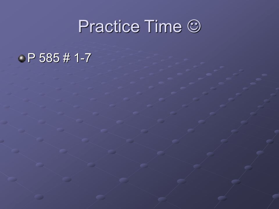 Practice Time Practice Time P 585 # 1-7
