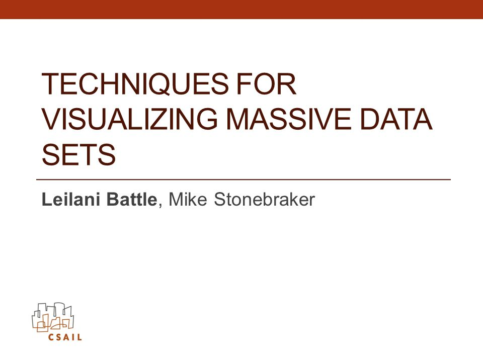 TECHNIQUES FOR VISUALIZING MASSIVE DATA SETS Leilani Battle, Mike Stonebraker