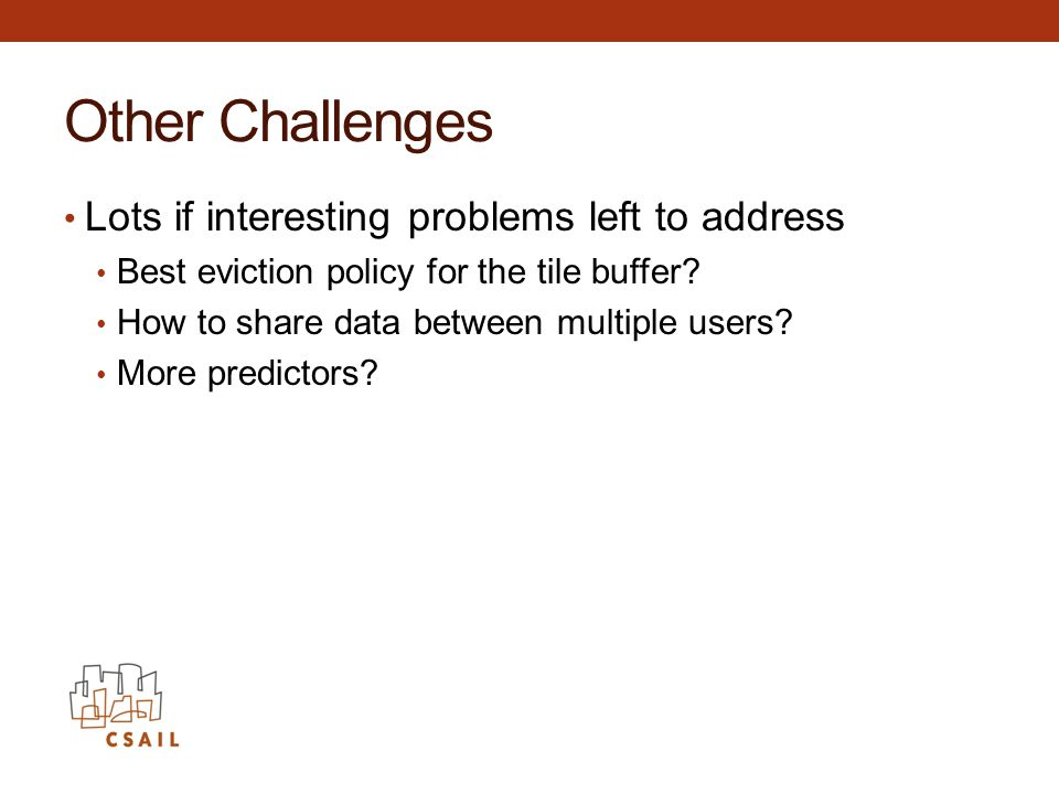 Other Challenges Lots if interesting problems left to address Best eviction policy for the tile buffer.