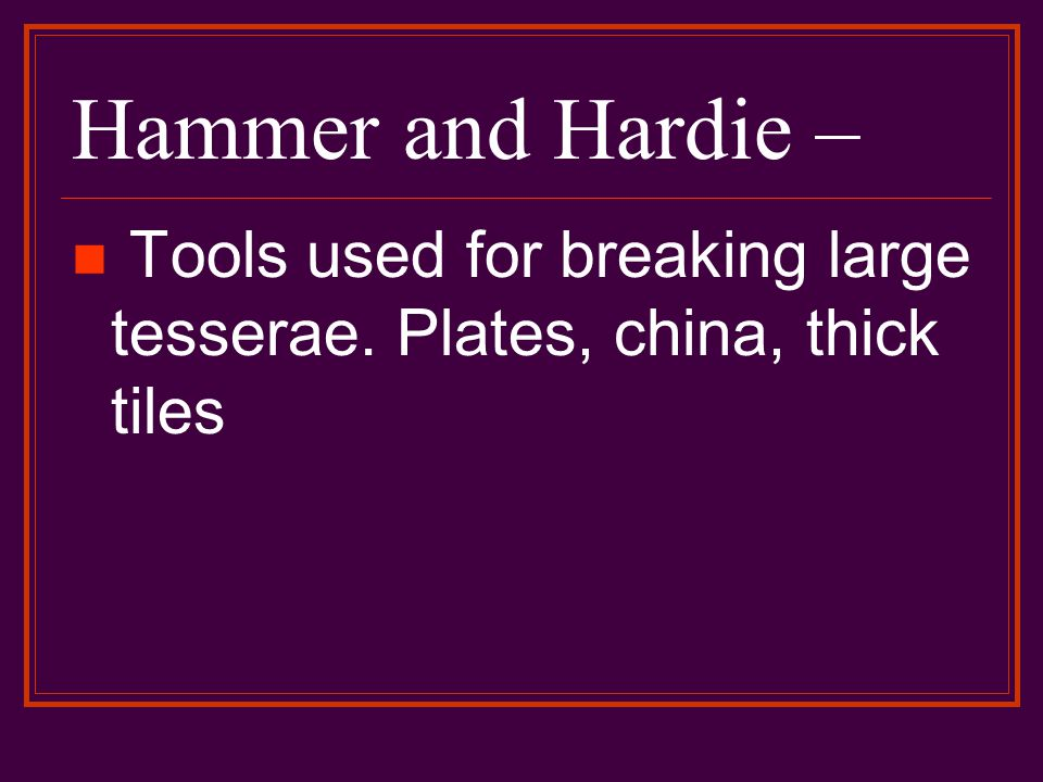 Hammer and Hardie – Tools used for breaking large tesserae. Plates, china, thick tiles