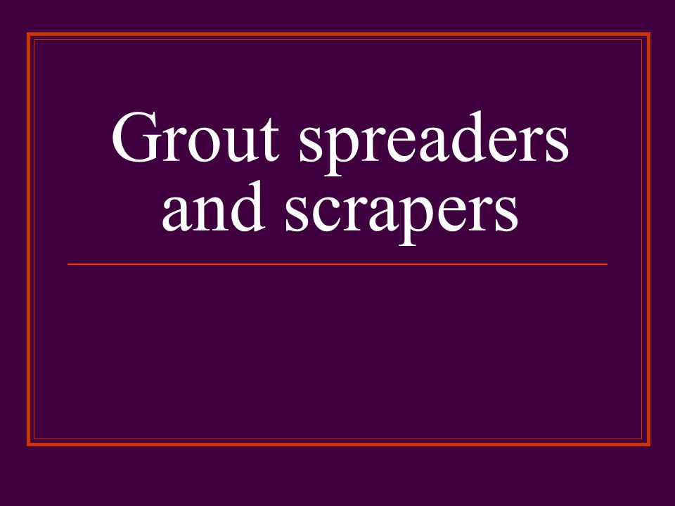 Grout spreaders and scrapers